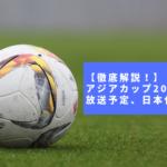 【徹底解説!】アジアカップ2019の日程、放送予定、日本代表メンバー