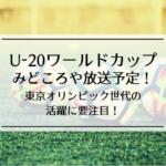 U-20ワールドカップ2019のみどころや放送予定!東京オリンピック世代の活躍に要注目!