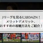Jリーグを見るにはDAZN!メリットデメリット、おすすめの視聴方法をご紹介!